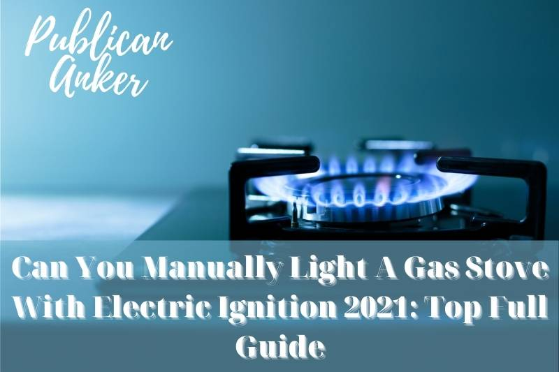 Can You Manually Light A Gas Stove With Electric Ignition 2021 Top Full Guide