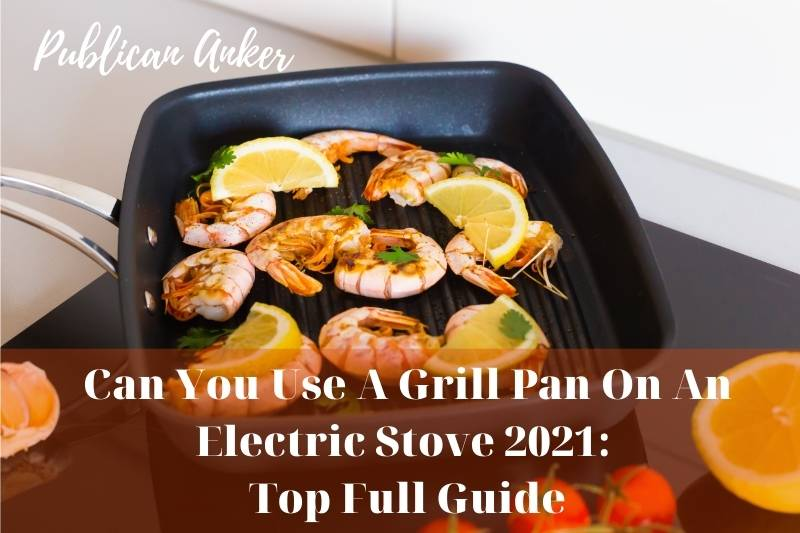 Can You Use A Grill Pan On An Electric Stove 2021 Top Full Guide