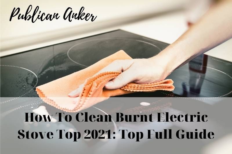 How To Clean Burnt Electric Stove Top 2021 Top Full Guide