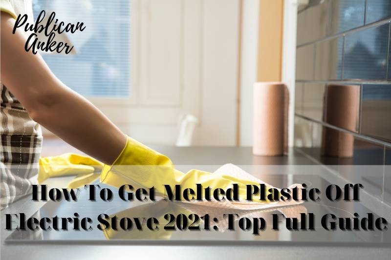 How To Get Melted Plastic Off Electric Stove 2021 Top Full Guide