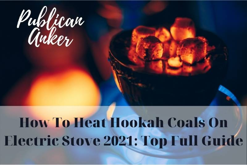 How To Heat Hookah Coals On Electric Stove 2021 Top Full Guide