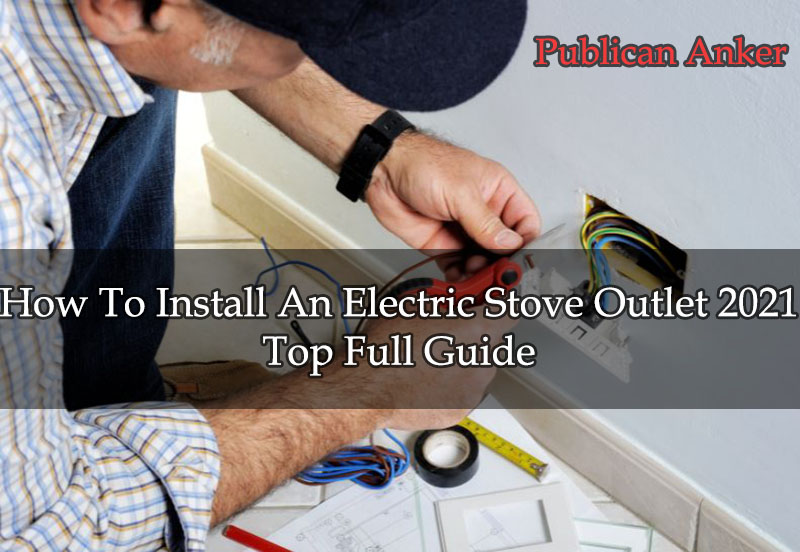 How To Install An Electric Stove Outlet 2021 Top Full Guide