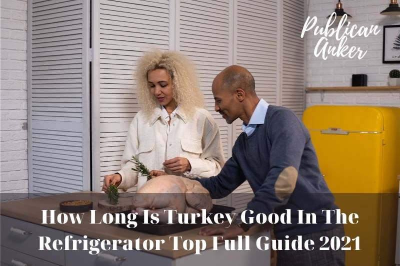 How Long Is Turkey Good In The Refrigerator Top Full Guide 2021