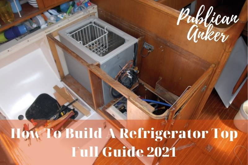 How To Build A Refrigerator Top Full Guide 2021