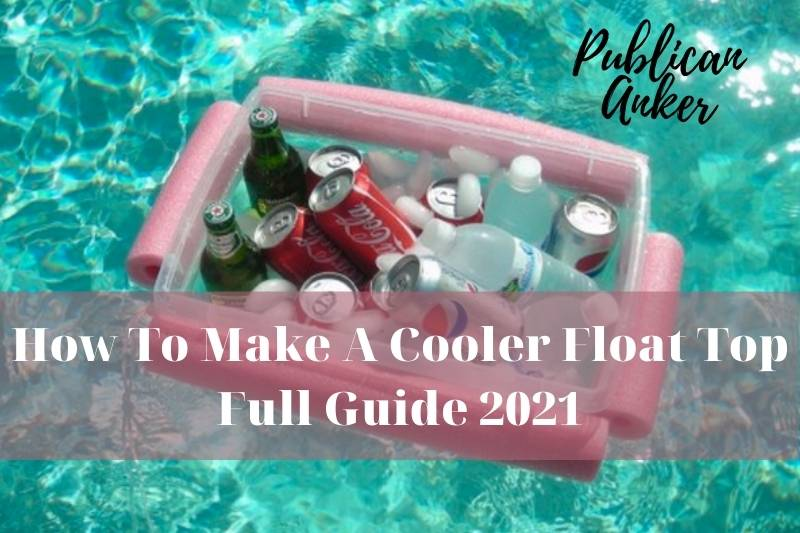 How To Make A Cooler Float Top Full Guide 2021