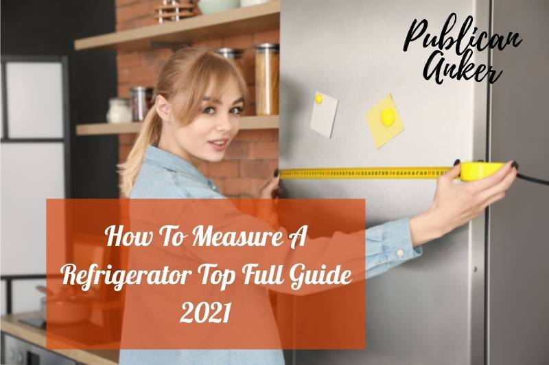 How To Measure A Refrigerator Top Full Guide 2021