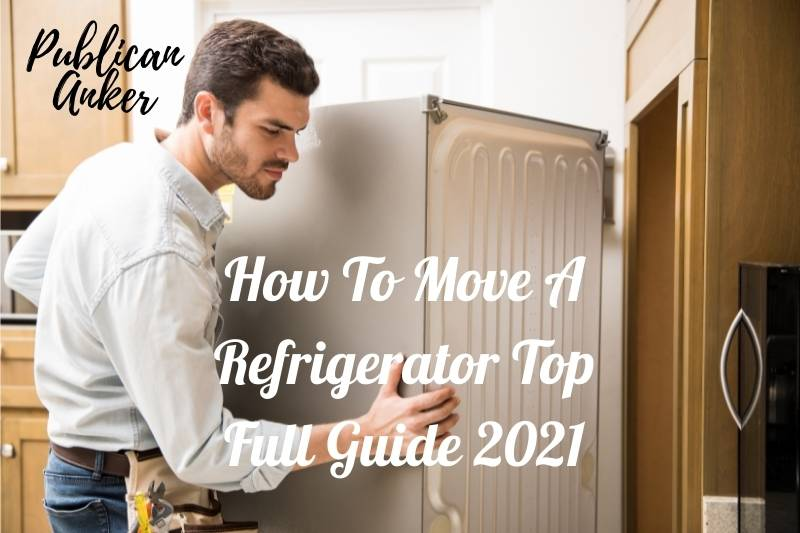 How To Move A Refrigerator Top Full Guide 2021