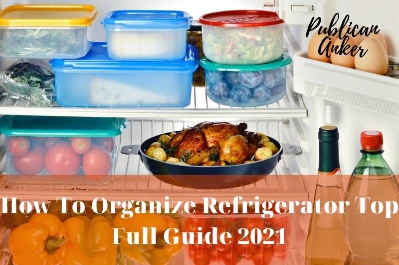 How To Organize Refrigerator Top Full Guide 2021