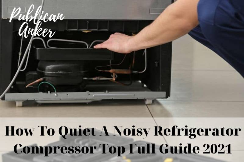 How To Quiet A Noisy Refrigerator Compressor Top Full Guide 2021