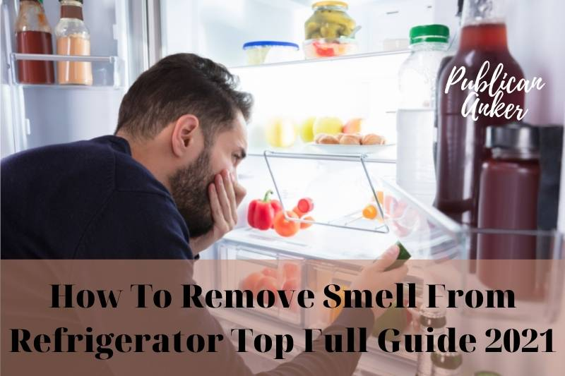 How To Remove Smell From Refrigerator Top Full Guide 2021