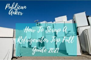 How To Scrap A Refrigerator Top Full Guide 2021