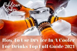 How To Use Dry Ice In A Cooler For Drinks Top Full Guide 2021