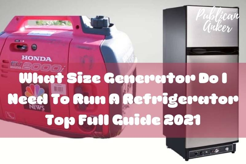 What Size Generator Do I Need To Run A Refrigerator Top Full Guide 2021