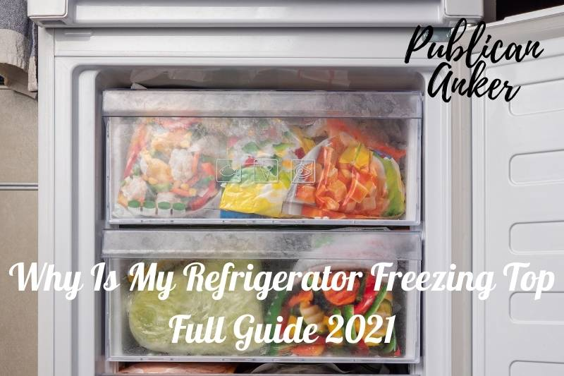 Why Is My Refrigerator Freezing Top Full Guide 2021