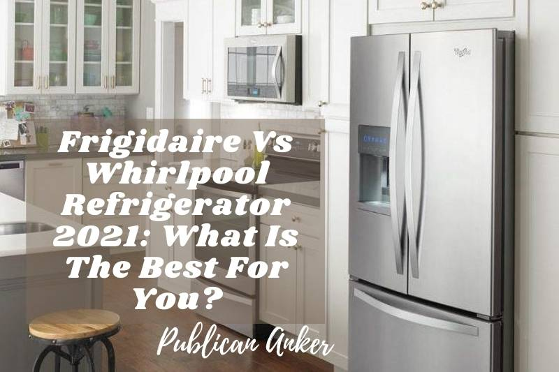 Frigidaire Vs Whirlpool Refrigerator 2021 What Is The Best For You