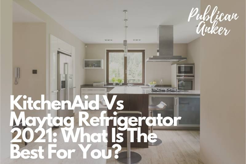 KitchenAid Vs Maytag Refrigerator 2021 What Is The Best For You