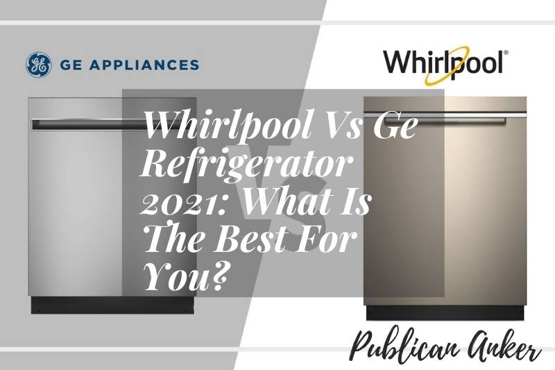 Whirlpool Vs Ge Refrigerator 2021 What Is The Best For You