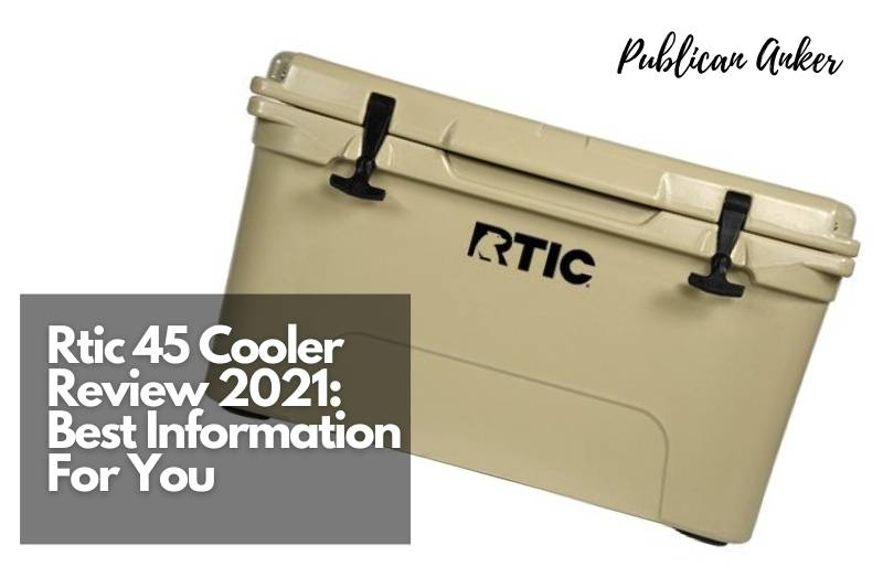 Rtic 45 Cooler Review 2021 Best Information For You